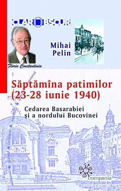 """Mihai Pelin – """"Săptămâna patimilor (23 – 28 iunie 1940). Cedarea Basarabiei şi a nordului Bucovinei"""""""
